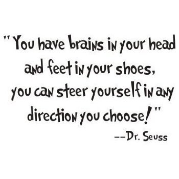 "'You have brains in your head. You have feet in your shoes. You can steer yourself any direction you choose."" Dr. Seuss"